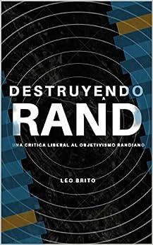 Destruyendo a Ayn Rand: Una Refutación Liberal del Objetivismo Randiano (Filosofía) (Spanish Edition) by [Leonardo Brito]
