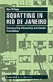 Squatting in Rio de Janeiro: Constructing Citizenship and Gender from Below (Urban Studies) - Bea Wittger