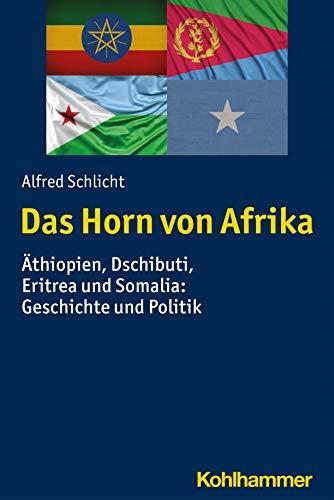 Das Horn von Afrika: Äthiopien, Dschibuti, Eritrea und Somalia: Geschichte und Politik (Ländergeschichten)