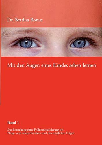 Mit den Augen eines Kindes sehen lernen Bd.1: Zur Entstehung einer Frühtraumatisierung bei Pflege- und Adoptivkindern