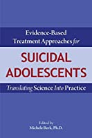 Evidence-Based Treatment Approaches for Suicidal Adolescents: Translating Science Into Practice