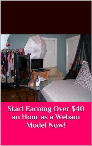 Start Earning Over $40 an Hour as a Webcam Model Now! (English Edition)