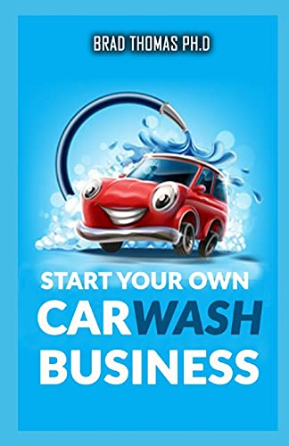 Start Your Own Car Wash Business: Learn The Most Effective Way Too Easily And Quickly Start A Car Washing Business In The Next 7 Days!