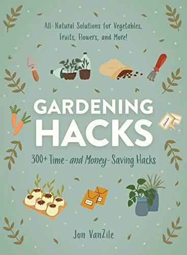 Gardening Hacks: 300 Time- and Money-Saving Hacks