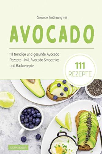Gesunde Ernährung mit Avocado: Das Avocado Kochbuch - 111 trendige und gesunde Avocado Rezepte. Inkl. Avocado Smoothies und Backrezepte dieser Superfrucht. Das Superfood für eine ausgewogene Ernährung