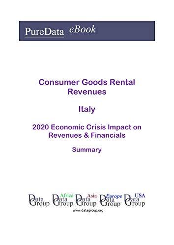 Consumer Goods Rental Revenues Italy Summary: 2020 Economic Crisis Impact on Revenues & Financials (English Edition)