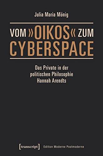 Vom »oikos« zum Cyberspace: Das Private in der politischen Philosophie Hannah Arendts (Edition Moderne Postmoderne)