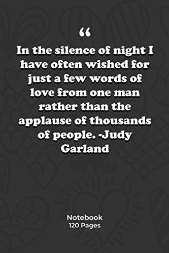 In the silence of night I have often wished for just a few words of love from one man, rather than the applause of thousands of people. -Judy Garland: ... Quotes|Notebook Gift | 120 Pages 6''x 9''