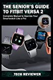 THE SENIOR'S GUIDE TO FITBIT VERSA 2: Complete Manual to Operate Your Smartwatch Like A Pro