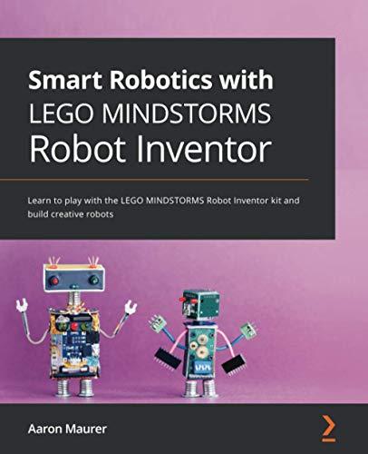 Smart Robotics with LEGO MINDSTORMS Robot Inventor: Learn to play with the LEGO MINDSTORMS Robot Inventor kit and build creative robots