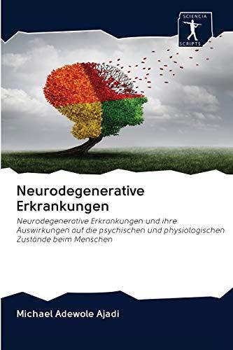 Neurodegenerative Erkrankungen: Neurodegenerative Erkrankungen und ihre Auswirkungen auf die psychischen und physiologischen Zustände beim Menschen