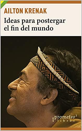 Ideas para postergar el fin del mundo: Pueblos indígenas y medioambiente (Spanish Edition)