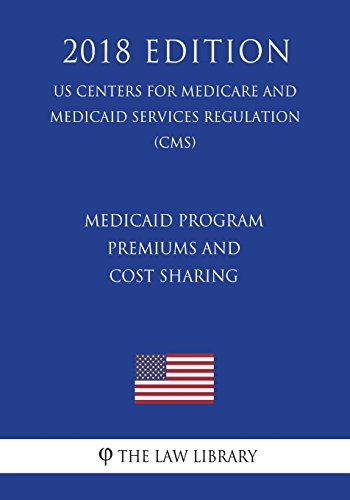 Medicaid Program - Premiums and Cost Sharing (US Centers for Medicare and Medicaid Services Regulation) (CMS) (2018 Edition)