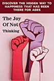 Discover The Hidden Way To Happiness That Has Been There For Ages The Joy Of Not Thinking: Not Thinking (English Edition)