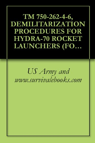 TM 750-262-4-6, DEMILITARIZATION PROCEDURES FOR HYDRA-70 ROCKET LAUNCHERS (FORM 2.75-INCH ROCKET LAUNCHERS) (USED W/ROTARY WING AIRCRAFT ARMAME SUBSYSTEMS) (English Edition)