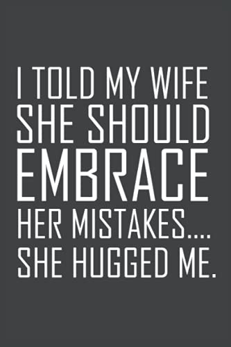I Told My Wife She Should Embrace Her Mistakes...: Funny Quote Lined Notebook/Journal - 6'x9' with 120 Pages
