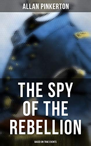 The Spy of the Rebellion (Based on True Events) by [Allan Pinkerton]