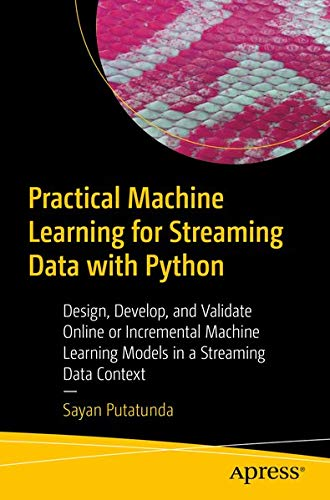 Practical Machine Learning for Streaming Data with Python: Design, Develop, and Validate Online or Incremental Machine Learning Models in a Streaming Data Context