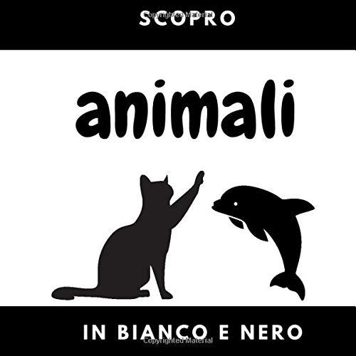 Scopro in bianco e nero: Animali | Libro di contrasto per neonati e bambino | Acquisire il vocabolario del mondo animale | 50 immagini | Animali ... | Nascita | Da 0 a 2 anni | Pre-asilo