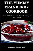 The Yummy Cranberry Cookbook: Over 60 Delicious Cranberry Recipes for All Seasons