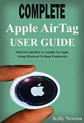 Complete Apple AirTag User Guide: What It Is and How to Actually Use Apple Airtag Effectively To Boost Productivity (English Edition)
