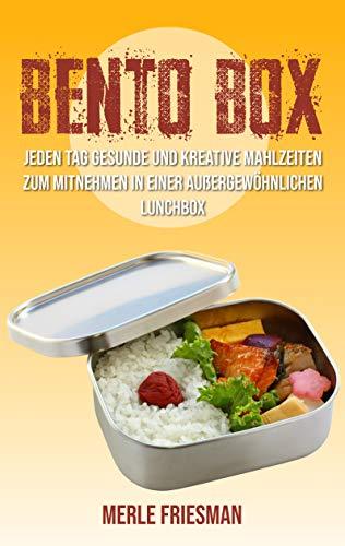 Bento Box: Jeden Tag gesunde und kreative Mahlzeiten zum Mitnehmen in einer außergewöhnlichen Lunchbox (Bonus: über 40 leckere Bento Box Rezepte für einen schnellen Start) (German Edition)