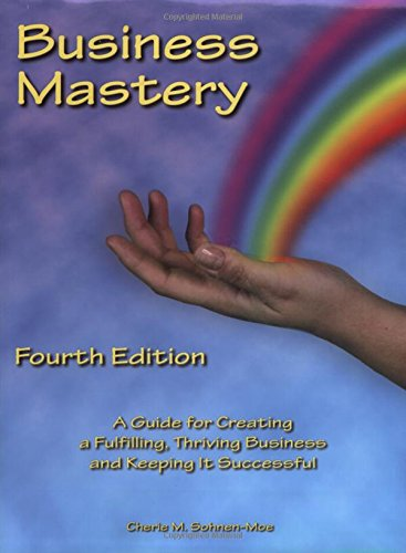 Business Mastery: A Guide for Creating a Fulfilling, Thriving Business and Keeping It Successful