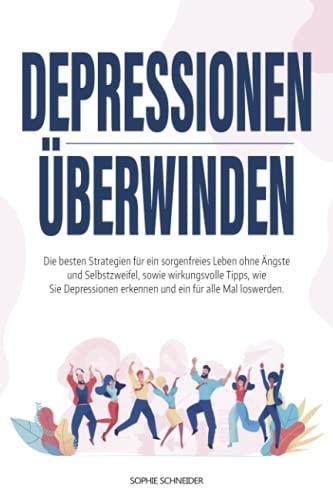 Depressionen überwinden: Die besten Strategien für ein sorgenfreies Leben ohne Ängste und Selbstzweifel, sowie wirkungsvolle Tipps, wie Sie Depressionen erkennen und ein für alle Mal loswerden.