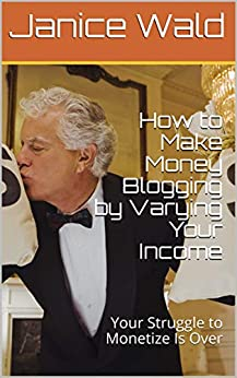 How to Make Money Blogging by Varying Your Income: Your Struggle to Monetize Is Over by [Janice Wald]