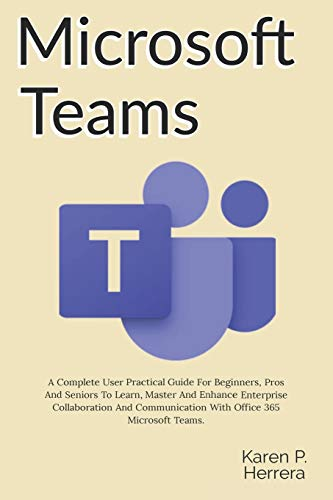 MICROSOFT TEAMS: A Complete User Practical Guide For Beginners, Pros And Seniors To Learn, Master And Enhance Enterprise Collaboration And Communication With Office 365 Microsoft Teams, And Tips.