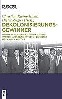 Dekolonisierungsgewinner: Deutsche Aussenpolitik Und Aussenwirtschaftsbeziehungen Im Zeitalter Des Kalten Krieges