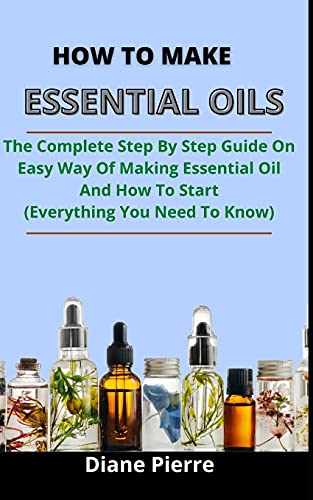How To Make Essential Oils: The Complete Step By Step Guide On Easy Ways Of Making Essential Oils And How To Start (Everything You Need To Know)