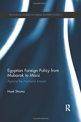 Compare Textbook Prices for Egyptian Foreign Policy From Mubarak to Morsi: Against the National Interest Routledge Studies in Middle Eastern Politics 1 Edition ISBN 9780367868512 by Shama, Nael