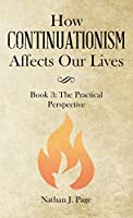 How Continuationism Affects Our Lives: Book 3: the Practical Perspective