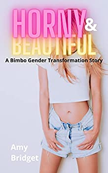 Horny & Beautiful By Pill  A Bimbo Gender Transformation Story