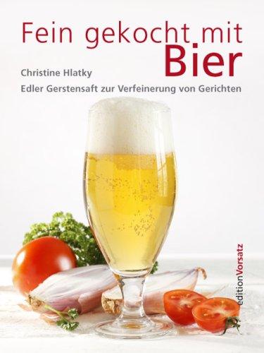 Fein gekocht mit Bier: Edler Gerstensaft zur Verfeinerung von Gerichten - 121 ausgesuchte Rezepte von der Suppe bis zur Glace