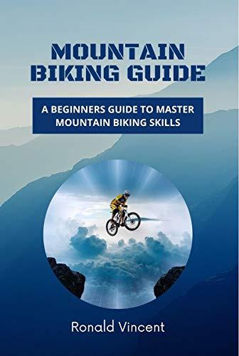 Mountain Biking Guide: A Beginners Guide to Master Mountain Biking Skills