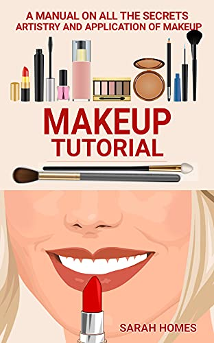 Makeup Tutorial: A Manual On All The Secrets Artistry And Application Of Makeup (English Edition)