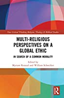 Multi-Religious Perspectives on a Global Ethic: In Search of a Common Morality (Routledge New Critical Thinking in Religion, Theology and Biblical Studies)