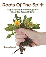 Roots of the Spirit: Supernatural Breakthrough for Nine Key Areas of Life