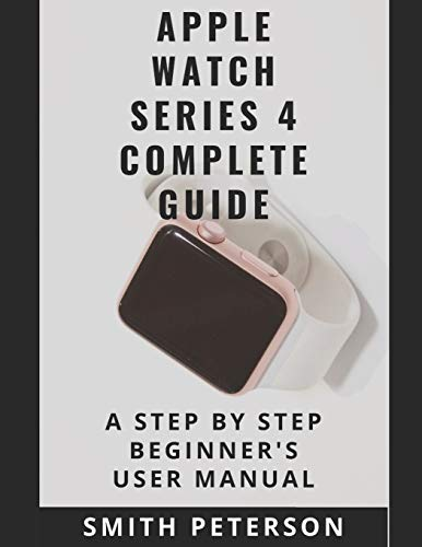 Apple Watch Series 4 Complete Guide: A Step by Step Beginner's User Manual
