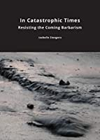 In Catastrophic Times: Resisting the Coming Barbarism (Critical Climate Change)