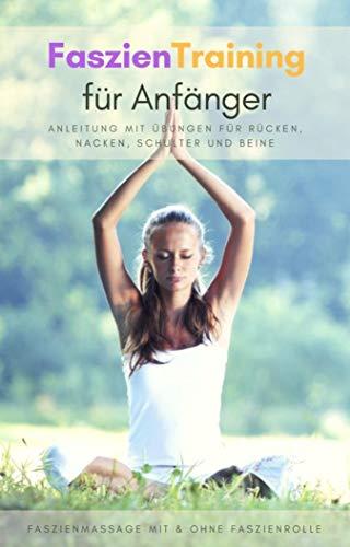 Faszientraining für Anfänger - Anleitung mit Übungen für Rücken, Nacken, Schulter und Beine: Faszienmassage mit & ohne Faszienrolle
