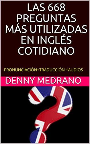 LAS 668 PREGUNTAS MÁS UTILIZADAS EN INGLÉS COTIDIANO: PRONUNCIACIÓN+TRADUCCIÓN +AUDIOS (Spanish Edition)