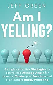 Am I Yelling : 45 Highly Effective Strategies to Control and Manage Anger for Parents, Master your Emotions and Start Living a Happy Parenting