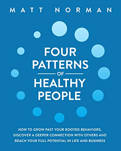 Four Patterns of Healthy People: How to Grow Past Your Rooted Behaviors, Discover a Deeper Connection with Others, and Reach Your Full Potential in Life and Business by [Matt Norman]