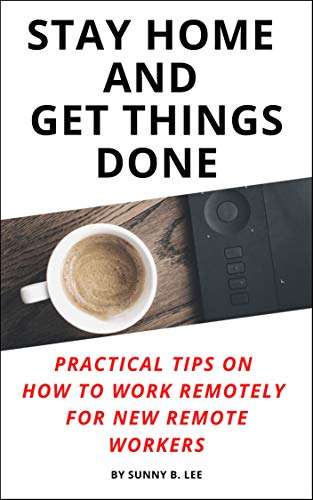 Stay Home and Get Things Done: Practical Tips on How to Work Remotely for New Remote Workers