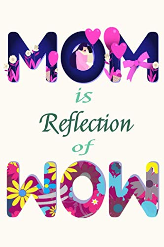 MOM Is a Reflection Of WOW Journal 18: Beautiful journal Notebook, Perfect Gift for your Mom on Mothers Day or Valentine's day, Anniversary, Christmas ... out of your love. A perfect gift for any mom.