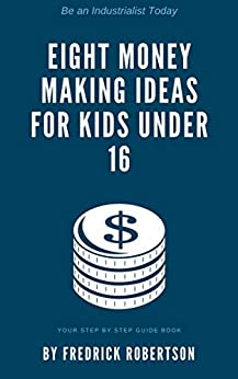 Eight Money Making Ideas for Kids Under 16: Be an industrialist today: Your step by step guidebook by [Fredrick Robertson]
