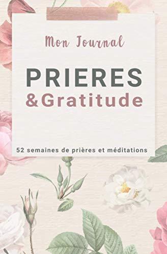 Mon journal PRIERES & GRATITUDE, 52 semaines de prières et méditations: 52 semaines de prières précises pour une année d'intimité avec Dieu et de percée spirituelle sans précédent
